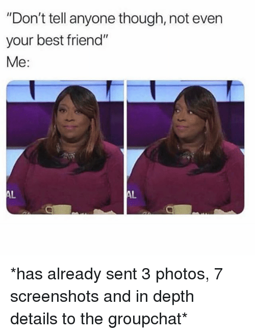 """Best Friend, Best, and Screenshots: """"Don't tell anyone though, not even  your best friend""""  Me:  AL  AL *has already sent 3 photos, 7 screenshots and in depth details to the groupchat*"""