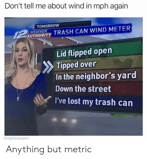 dont tell me: Don't tell me about wind in mph again  TOMORROW  WEATHER  AUTHORITY TRASH CAN WIND METER  Lid flipped open  Tipped over  In the neighbor's yard  Down the street  I've lost my trash can  @highfiveexpert Anything but metric
