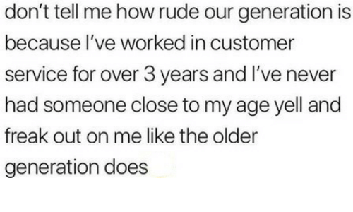 Our Generation: don't tell me how rude our generation is  because l've worked in customer  service for over 3 years and I've never  had someone close to my age yell and  freak out on me like the older  generation does