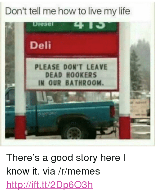 """Dont Tell Me How To Live My Life: Don't tell me how to live my life  Deli  PLEASE DON'T LEAVE  DEAD HOOKERS  IN OUR BATHROOM. <p>There's a good story here I know it. via /r/memes <a href=""""http://ift.tt/2Dp6O3h"""">http://ift.tt/2Dp6O3h</a></p>"""