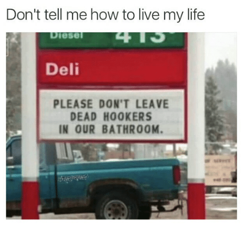 Dont Tell Me How To Live My Life: Don't tell me how to live my life  Diesel  Deli  PLEASE DON'T LEAVE  DEAD HOOKERS  IN OUR BATHROOM.