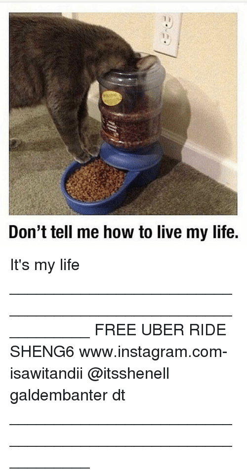 Dont Tell Me How To Live My Life: Don't tell me how to live my life. It's my life ___________________________________________________________ FREE UBER RIDE SHENG6 www.instagram.com-isawitandii @itsshenell galdembanter dt ___________________________________________________________