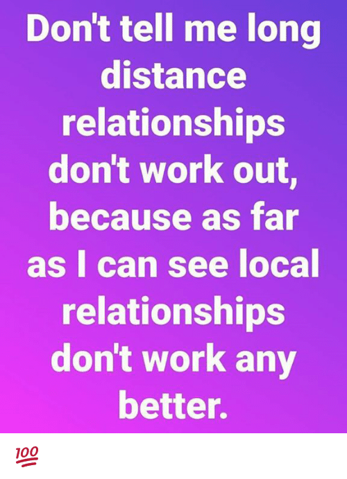 long distance relationships: Don't tell me long  distance  relationships  don't work out  because as far  as I can see local  relationships  don't work any  better. 💯