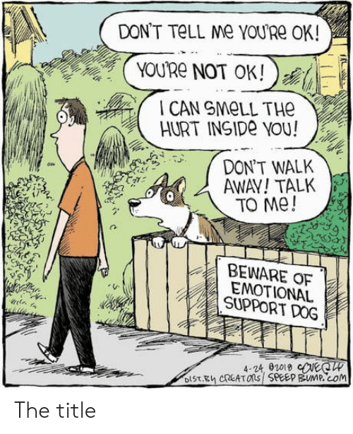not-ok: DON'T TELL Me YOURE OK!  YOU'Re NOT OK!  CAN SMELL THE  HURT INSIDE YOU!  DON'T WALK  AWAY!TALK  TO Me!  BEWARE OF  EMOTIONAL  SUPPORT DOG  4-24, 02019 eeCW  DIST.Eh CREATOns SPEEP BUMP.cOm The title