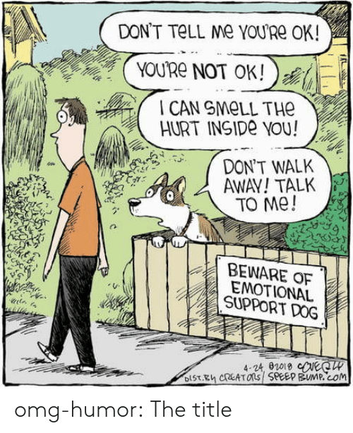 dont tell me: DON'T TELL Me YOURE OK!  YOU'Re NOT OK!  CAN SMELL THE  HURT INSIDE YOU!  DON'T WALK  AWAY!TALK  TO Me!  BEWARE OF  EMOTIONAL  SUPPORT DOG  4-24, 02019 eeCW  DIST.Eh CREATOns SPEEP BUMP.cOm omg-humor:  The title