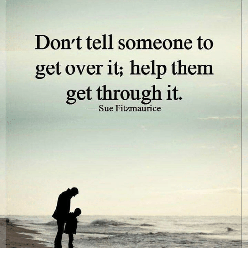 Memes, 🤖, and  Over It: Don't tell someone to  get over it help them  get through it.  Sue Fitzmaurice