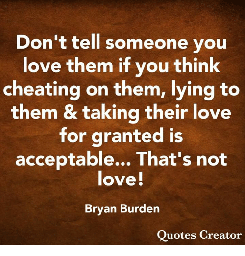 Cheating, Love, and Memes: Don't tell someone you  love them if vou think  cheating on them, lying to  them & taking their love  for granted is  acceptable... That's not  ove!  Brvan Burden  Ouotes Creator