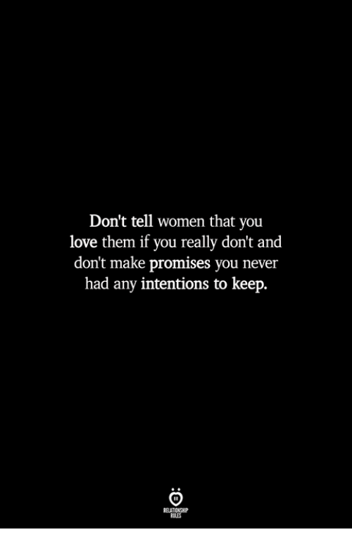 Love, Women, and Never: Don't tell women that you  love them if you really don't and  don't make promises you never  had any intentions to keep.  ILES