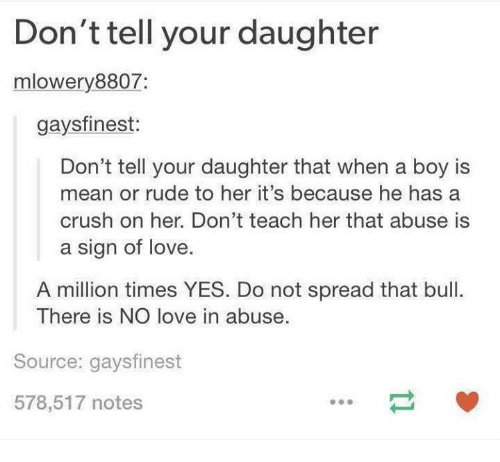 Crush, Love, and Rude: Don't tell your daughter  mlowery 8807  gaysfinest:  Don't tell your daughter that when a boy is  mean or rude to her it's because he has a  crush on her. Don't teach her that abuse is  a sign of love.  A million times YES. Do not spread that bull.  There is NO love in abuse.  Source: gaysfinest  578,517 notes