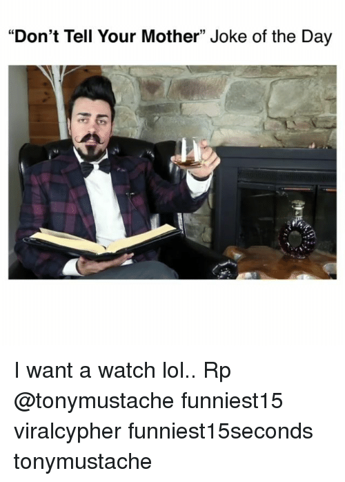 """joke of the day: """"Don't Tell Your Mother"""" Joke of the Day I want a watch lol.. Rp @tonymustache funniest15 viralcypher funniest15seconds tonymustache"""