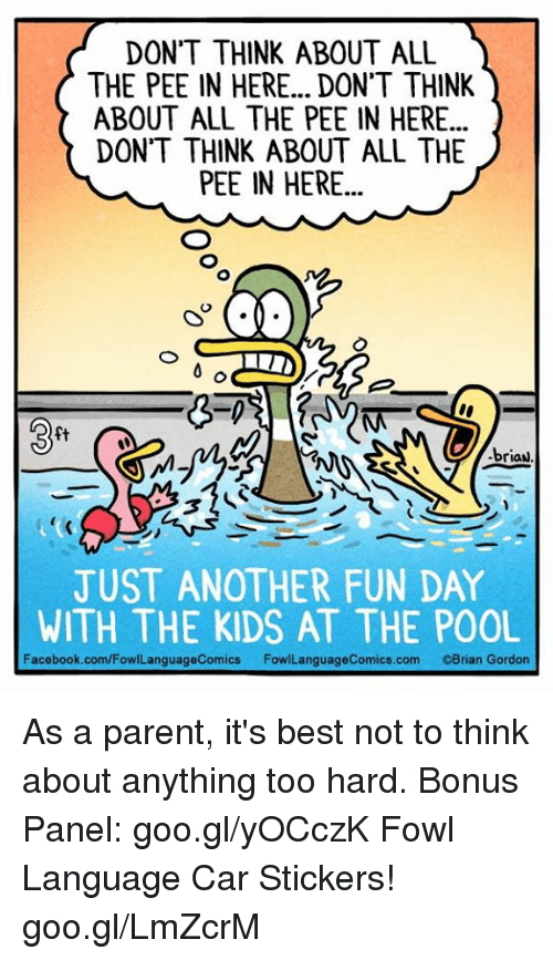 Fowl: DON'T THINK ABOUT ALL  THE PEE IN HERE... DON'T THINK  ABOUT ALL THE PEE IN HERE...  DON'T THINK ABOUT ALL THE  PEE IN HERE...  briaN  JUST ANOTHER FUN DAY  WITH THE KIDS AT THE POOL  Facebook.com/FowlLanguageComics  com Brian Gordon As a parent, it's best not to think about anything too hard. Bonus Panel: goo.gl/yOCczK Fowl Language Car Stickers! goo.gl/LmZcrM