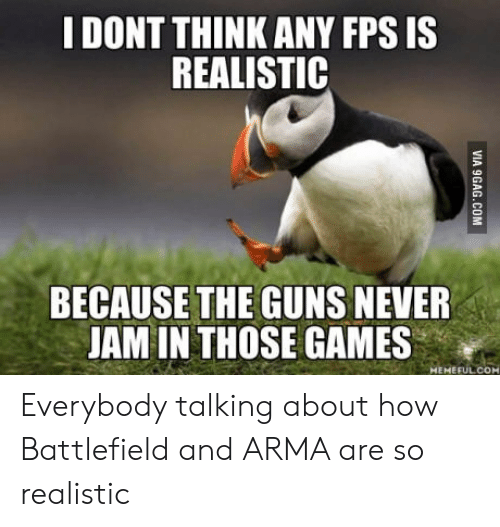 Battlefield: DONT THINK ANY FPS IS  REALISTIC  BECAUSETHE GUNS NEVER  JAM IN THOSE GAMES  eepMEMEFUL.COM Everybody talking about how Battlefield and ARMA are so realistic