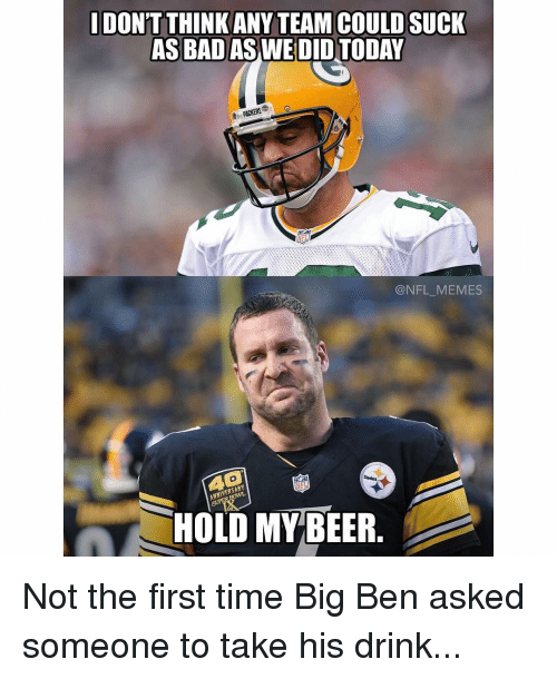 Memes, Steelers, and 🤖: DONT THINK ANY TEAM COULD SUCK  AS BAD AS WE DID  PACKERS  @NFL MEMES  Steelers  HOLD MY BEER Not the first time Big Ben asked someone to take his drink...