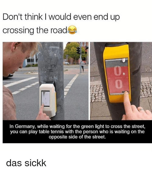 Memes, 🤖, and Light: Don't think I would even end up  crossing the road  In Germany, while waiting for the green light to cross the street,  you can play table tennis with the person who is waiting on the  opposite side of the street das sickk