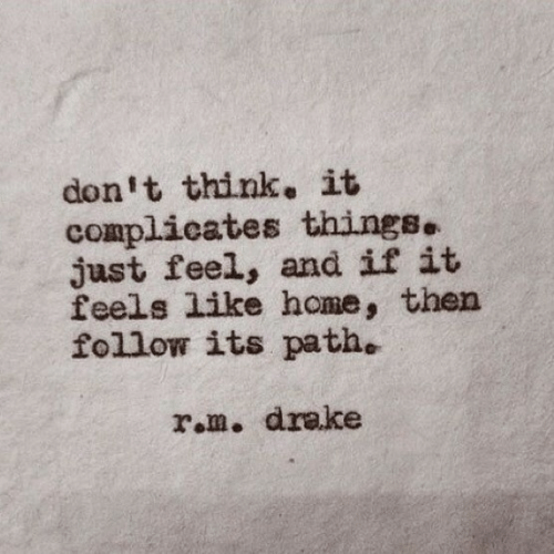 rom: don't think. it  complicates things.  just feel, and if it  feels like home, then  follow its path.  rom. drake