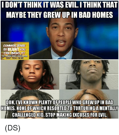 Bad, Memes, and Common: DONT THINK IT WASEVILITHINK THAT  MAYBE THEY GREW UP IN BAD HOMES  COMMON SENSE  SO BLUNT YOU  CAN SMOKE  THE COMMON  SENSE CONSERAATWE  DONT TREAD ON ME  ION,IVE KNOWN PLENTY OF PEOPLE WHO GREWUPIN BAD  HOMES. NONE OFWHICH RESORTED TO TORTURINGIAMENTALLY  CHALLENGED KID. STOP MAKING EXCUSES FOREVIL. (DS)