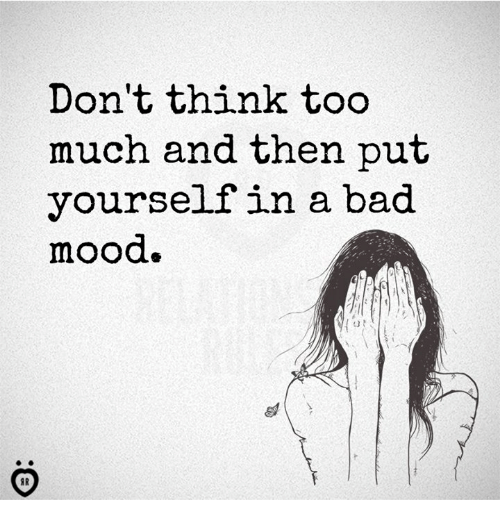 Bad, Mood, and Too Much: Don't think too  much and then put  yourself in a bad  mood  13 t