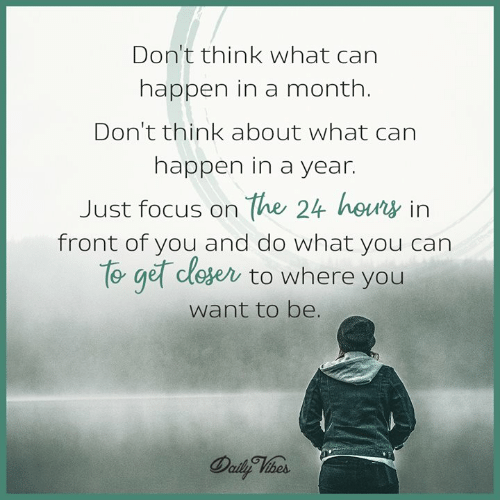 hous: Don't think what can  happen in a month.  Don'tthink about what can  happen in a year.  Just focus on the 24 hous in  front of you and do what you can  to get cle  ese to where you  want to be.