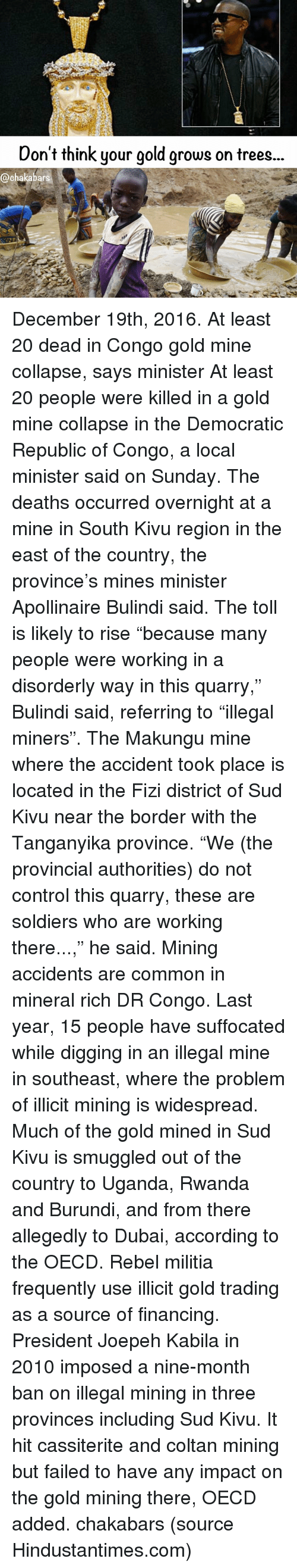 """Fail, Finance, and Memes: Don't think your gold grows on trees.  @chakabars December 19th, 2016. At least 20 dead in Congo gold mine collapse, says minister At least 20 people were killed in a gold mine collapse in the Democratic Republic of Congo, a local minister said on Sunday. The deaths occurred overnight at a mine in South Kivu region in the east of the country, the province's mines minister Apollinaire Bulindi said. The toll is likely to rise """"because many people were working in a disorderly way in this quarry,"""" Bulindi said, referring to """"illegal miners"""". The Makungu mine where the accident took place is located in the Fizi district of Sud Kivu near the border with the Tanganyika province. """"We (the provincial authorities) do not control this quarry, these are soldiers who are working there...,"""" he said. Mining accidents are common in mineral rich DR Congo. Last year, 15 people have suffocated while digging in an illegal mine in southeast, where the problem of illicit mining is widespread. Much of the gold mined in Sud Kivu is smuggled out of the country to Uganda, Rwanda and Burundi, and from there allegedly to Dubai, according to the OECD. Rebel militia frequently use illicit gold trading as a source of financing. President Joepeh Kabila in 2010 imposed a nine-month ban on illegal mining in three provinces including Sud Kivu. It hit cassiterite and coltan mining but failed to have any impact on the gold mining there, OECD added. chakabars (source Hindustantimes.com)"""