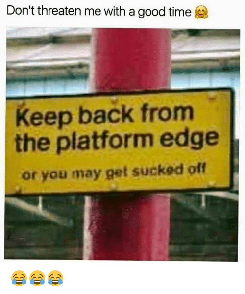 Good, Time, and Back: Don't threaten me with a good time  Keep back from  the platform edge  or you may get sucked off 😂😂😂