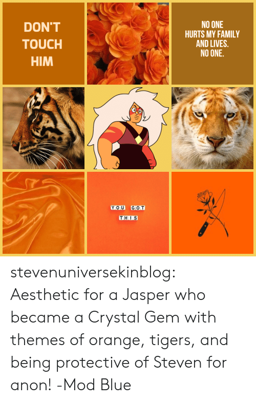 Tigers: DON'T  TOUCH  HIM  NO ONE  HURTS MY FAMILY  AND LIVES.  NO ONE  YOU GOT  THIS stevenuniversekinblog: Aesthetic for a Jasper who became a Crystal Gem with themes of orange, tigers, and being protective of Steven for anon! -Mod Blue