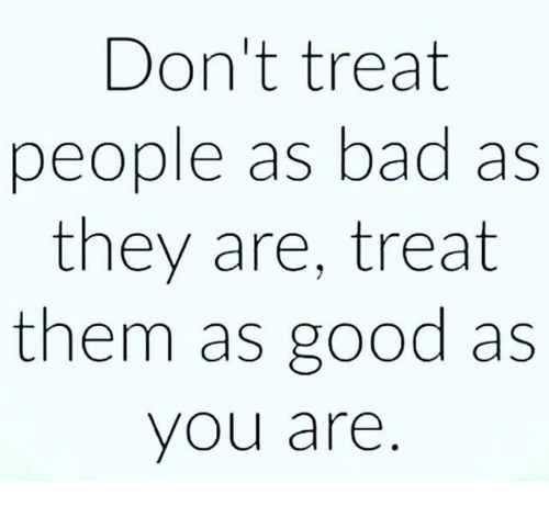 Good: Don't treat  people as bad as  they are, treat  them as good as  you are