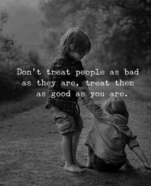 Good As: Don't treat people as bad  as they are, treat them  as good as you are.