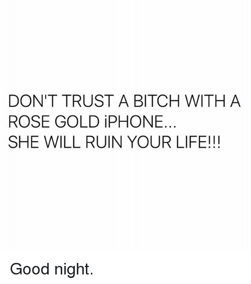 Ruinning: DON'T TRUST A BITCH WITH A  ROSE GOLD iPHONE.  SHE WILL RUIN YOUR LIFE!!! Good night.