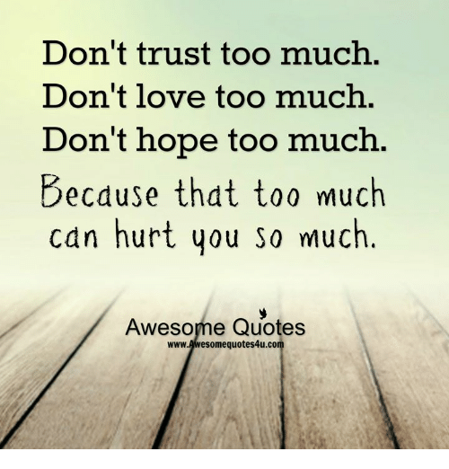 Dont Trust Too Much Dont Love Too Much Dont Hope Too Much Becduse