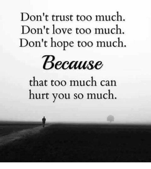 Thats Too Much: Don't trust too much  Don't lovet  Don't hope too much  Because  that too much can  hurt you so much.