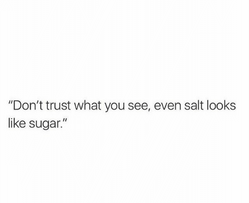 """Dont Trust: """"Don't trust what you see, even salt looks  like sugar."""""""
