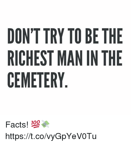 Facts, Man, and Cemetery: DON'T TRY TO BE THE  RICHEST MAN IN THE  CEMETERY Facts! 💯💸 https://t.co/vyGpYeV0Tu