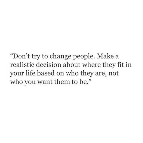 """Dont Try: """"Don't try to change people. Make a  realistic decision about where they fit in  your life based on who they are, not  who you want them to be."""""""