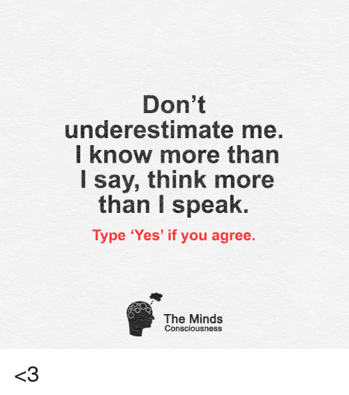 conscious: Don't  underestimate me.  I know more than  say, think more  than speak.  Type 'Yes' if you agree  The Minds  Consciousness <3