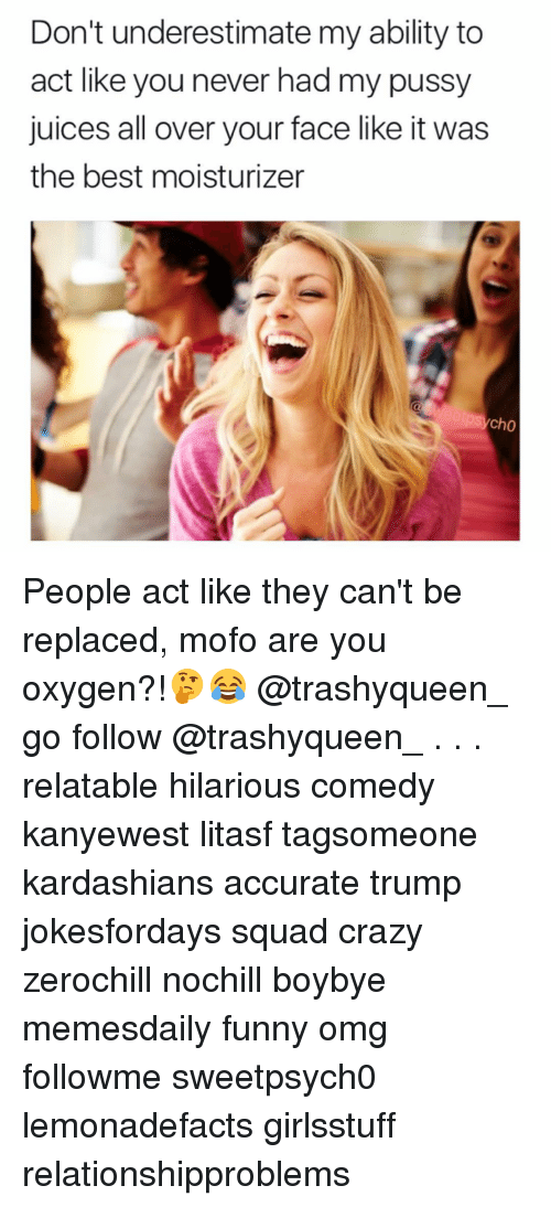 Mofoe: Don't underestimate my ability to  act like you never had my pussy  juices all over your face like it was  the best moisturizer  Cho People act like they can't be replaced, mofo are you oxygen?!🤔😂 @trashyqueen_ go follow @trashyqueen_ . . . relatable hilarious comedy kanyewest litasf tagsomeone kardashians accurate trump jokesfordays squad crazy zerochill nochill boybye memesdaily funny omg followme sweetpsych0 lemonadefacts girlsstuff relationshipproblems