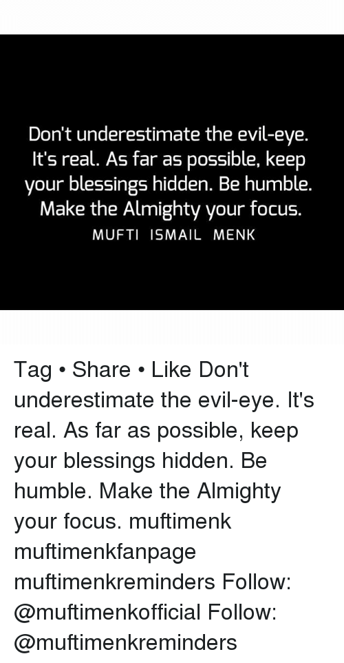 Memes, Focus, and Humble: Don't underestimate the evil-eye.  It's real. As far as possible, keep  your blessings hidden. Be humble.  Make the Almighty your focus  MUFTI ISMAIL MENK Tag • Share • Like Don't underestimate the evil-eye. It's real. As far as possible, keep your blessings hidden. Be humble. Make the Almighty your focus. muftimenk muftimenkfanpage muftimenkreminders Follow: @muftimenkofficial Follow: @muftimenkreminders