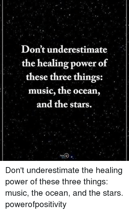 Memes, Music, and Ocean: Don't underestimate  the healing power of  these three things:  music, the ocean  and the stars. Don't underestimate the healing power of these three things: music, the ocean, and the stars. powerofpositivity