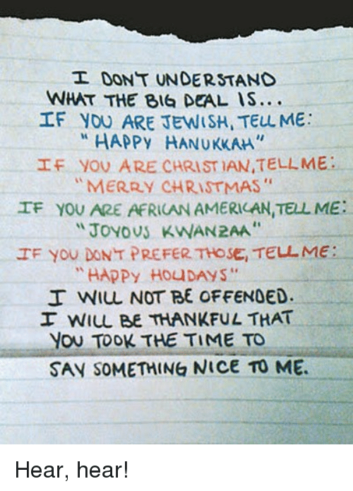 "happy hanukkah: DONT UNDERSTAND  WHAT THE BIG DEAL IS...  IF YOU ARE JEWISH TELL ME:  HAPPy HANUKKAH  If you ARE CHRISTIAN TELLME  MERRY CHRISTMAS  IF YOU ARE AFRICAN AMERICAN, TELL ME:  Joyous KWAN2AA""  IF you DONT PREFER THOSE, TELL ME  HAPPY Hou DAYS  I WILL NOT BE OFFENDED.  I WILL BE THANKFUL THAT  YOU TOOK THE TIME TO  SAY SOMETHING NICE TO ME. Hear, hear!"
