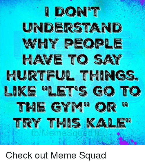 Meme Squad: DONT  UNDERSTAND  WHY PEOPLE  HAVE TO SAY  HURTFUL THINGS.  LIKE RALETRS GO TO  THE GYMRA OR  TRY THIS KALE Check out Meme Squad
