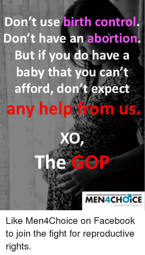 Facebook, Memes, and Control: Don't use birth control.  Don't have an abortion.  But if you do have a  baby that you can't  afford, don't expect  any help from us.  The  GOP  MEN4CHOICE Like Men4Choice on Facebook to join the fight for reproductive rights.