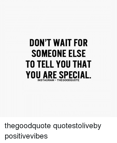 you are special: DON'T WAIT FOR  SOMEONE ELSE  TO TELL YOU THAT  YOU ARE SPECIAL  INSTAGRAM THEGOODQUOTE thegoodquote quotestoliveby positivevibes