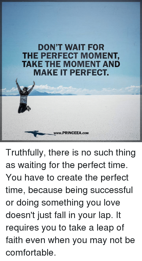 leap of faith: DON'T WAIT FOR  THE PERFECT MOMENT,  TAKE THE MOMENT AND  MAKE IT PERFECT.  Www.PRINCEEA.cOM Truthfully, there is no such thing as waiting for the perfect time. You have to create the perfect time, because being successful or doing something you love doesn't just fall in your lap. It requires you to take a leap of faith even when you may not be comfortable.