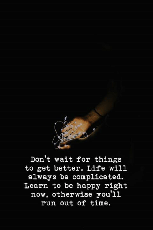 better life: Don't wait for things  to get better. Life will  always be complicated.  Learn to be happy right  now, otherwise you'll  run out of time.