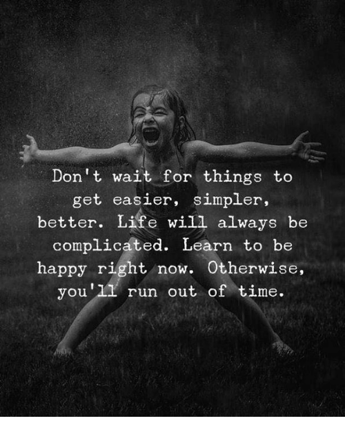 better life: Don't wait for things to  get easier, simpler,  better. Life will always be  complicated. Learn to be  happy right now. Otherwise  you'11 run out of time.