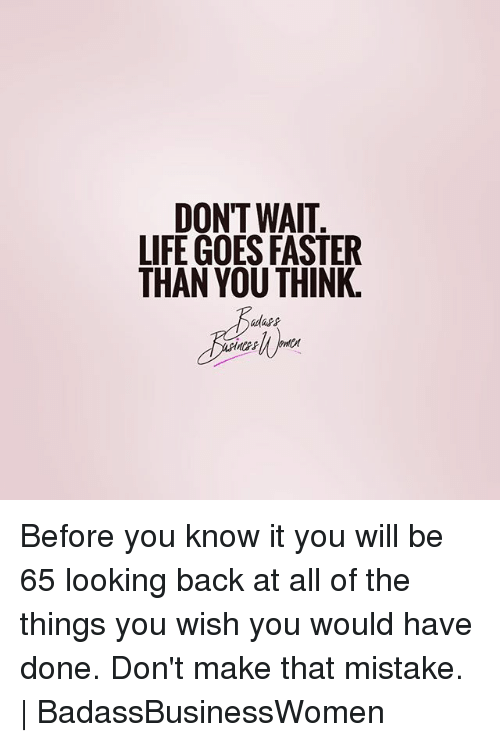 All of the Things: DON'T WAIT  LIFE GOES FASTER  THAN YOU THINK, Before you know it you will be 65 looking back at all of the things you wish you would have done. Don't make that mistake. | BadassBusinessWomen