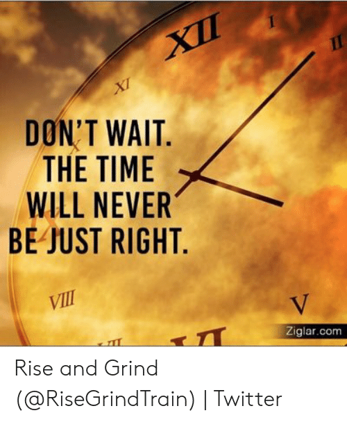 Rise And Grind Meme: DON'T WAIT.  THE TIME  WILL NEVER  BE JUST RIGHT.  Ziglar.com Rise and Grind (@RiseGrindTrain) | Twitter