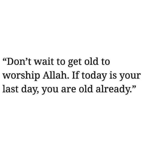 "worship: ""Don't wait to get old to  worship Allah. If today is your  last day, you are old already.""  25"