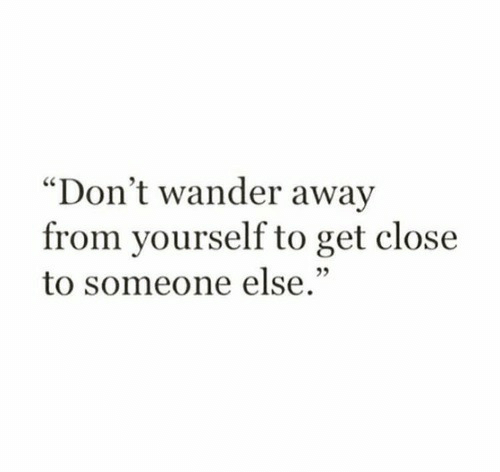 """Wander: """"Don't wander away  from yourself to get close  to someone else."""""""