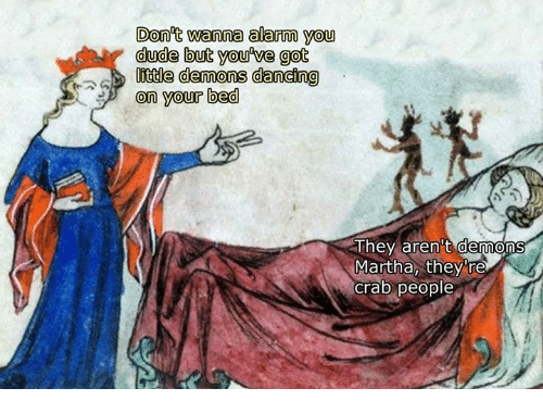 Dancing, Dude, and Alarm: Don't wanna alarm you  dude but you we got  tte demons dancing  on your bed  They aren't demons  Martha, they re  crab people