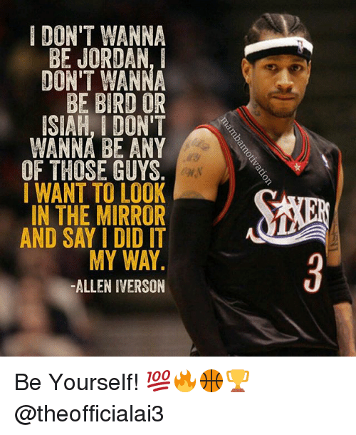 Allen Iverson, Memes, and Jordan: DON'T WANNA  BE JORDAN,  DON'T WANNA  BE BIRD OR  ISIAH, I DON'T  WANNA BE ANY  OF THOSE GUYS  I WANT TO LOOK  IN THE MIRROR  AND SAY I DID IT  MY WAY  -ALLEN IVERSON Be Yourself! 💯🔥🏀🏆 @theofficialai3